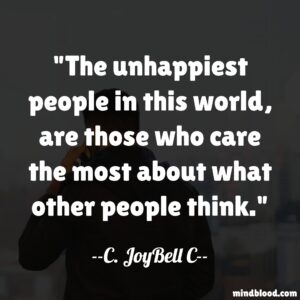 The unhappiest people in this world, are those who care the most about what other people think.