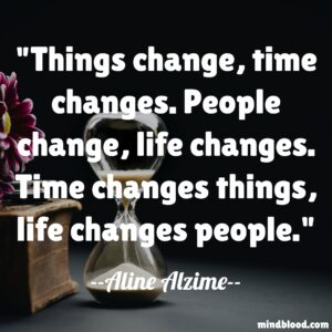 Things change, time changes. People change, life changes. Time changes things, life changes people.