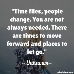 Time flies, people change. You are not always needed. There are times to move forward and places to let go.
