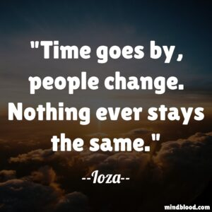 Time goes by, people change. Nothing ever stays the same.