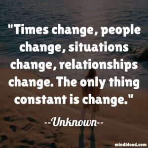 Times change, people change, situations change, relationships change. The only thing constant is change.