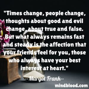 Times change, people change, thoughts about good and evil change, about true and false. But what always remains fast and steady is the affection that your friends feel for you, those who always have your best interest at heart