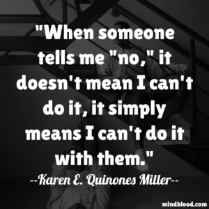 """When someone tells me """"no,"""" it doesn't mean I can't do it, it simply means I can't do it with them."""