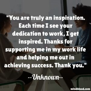 You are truly an inspiration. Each time I see your dedication to work, I get inspired. Thanks for supporting me in my work life and helping me out in achieving success. Thank you.