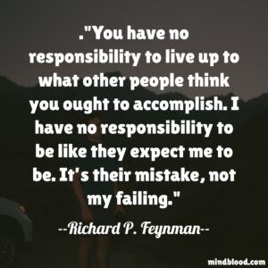 You have no responsibility to live up to what other people think you ought to accomplish. I have no responsibility to be like they expect me to be. It's their mistake, not my failing.