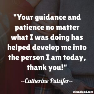 Your guidance and patience no matter what I was doing has helped develop me into the person I am today, thank you