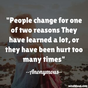People change for one of two reasons They have learned a lot, or they have been hurt too many times