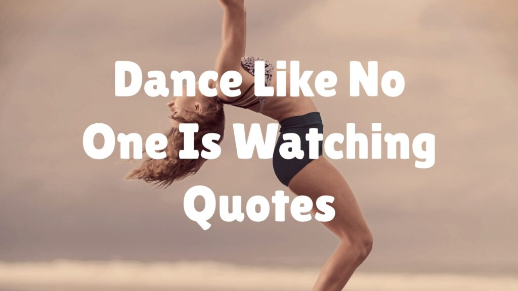 Dance Like No One Is Watching Quotes