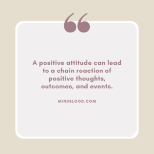 A positive attitude can lead to a chain reaction of positive thoughts, outcomes, and events.