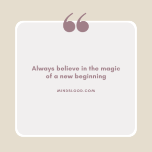Always believe in the magic of a new beginning