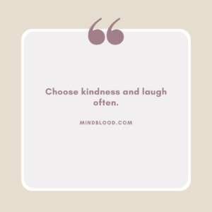 Choose kindness and laugh often