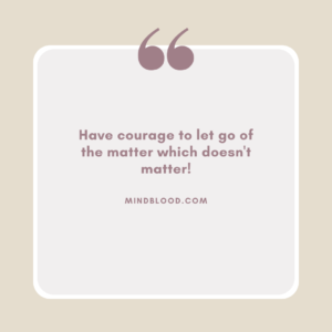 Have courage to let go of the matter which doesn't matter