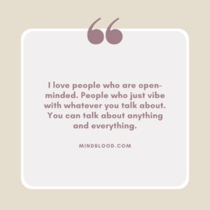 I love people who are open-minded. People who just vibe with whatever you talk about. You can talk about anything and everything