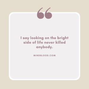 I say looking on the bright side of life never killed anybody
