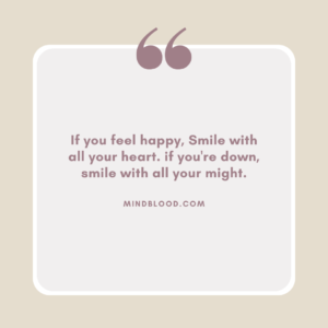 If you feel happy, Smile with all your heart. if you're down, smile with all your might