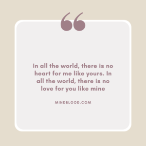 In all the world, there is no heart for me like yours. In all the world, there is no love for you like mine