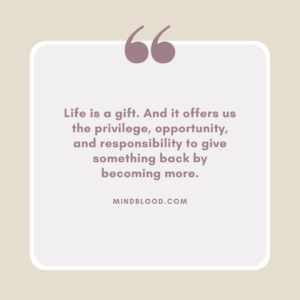Life is a gift. And it offers us the privilege, opportunity, and responsibility to give something back by becoming more