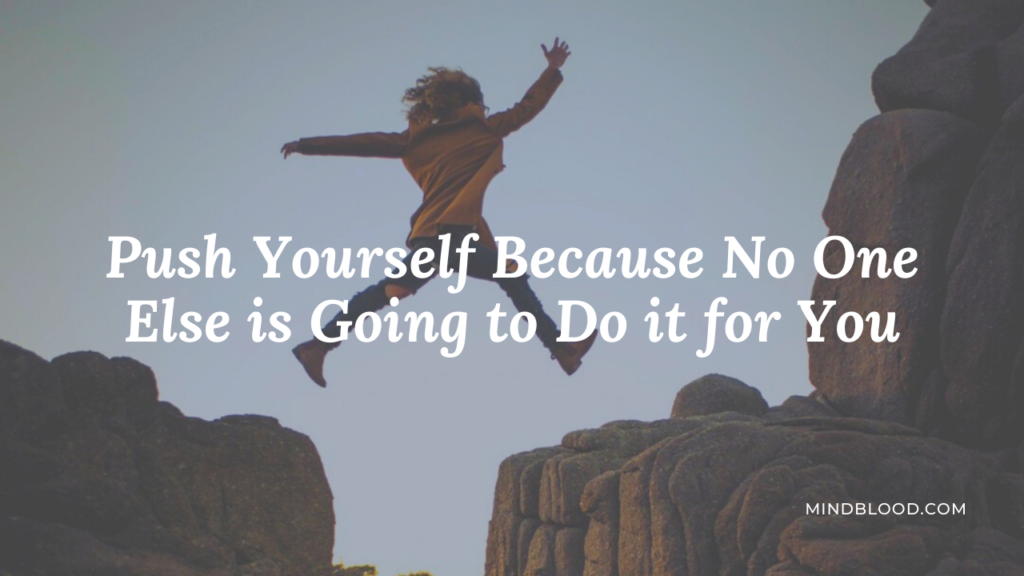 Push Yourself Because No One Else is Going to Do it for You