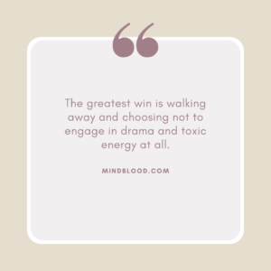 The greatest win is walking away and choosing not to engage in drama and toxic energy at all