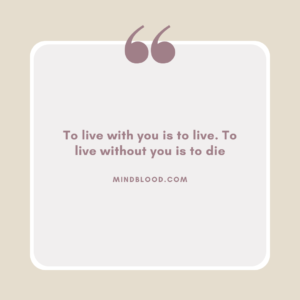 To live with you is to live. To live without you is to die