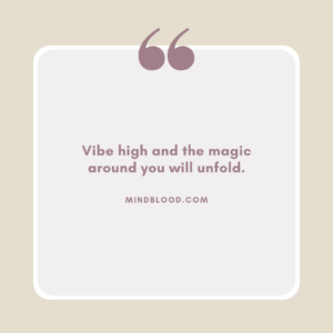 Vibe high and the magic around you will unfold