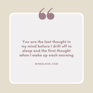 You are the last thought in my mind before I drift off to sleep and the first thought when I wake up each morning