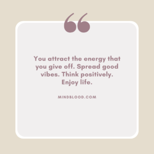 You attract the energy that you give off. Spread good vibes. Think positively. Enjoy life