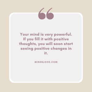 Your mind is very powerful. If you fill it with positive thoughts, you will soon start seeing positive changes in it