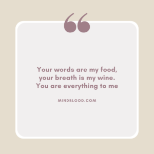 Your words are my food, your breath is my wine. You are everything to me
